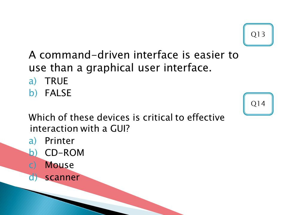 Q13 A command-driven interface is easier to use than a graphical user interface. TRUE. FALSE.
