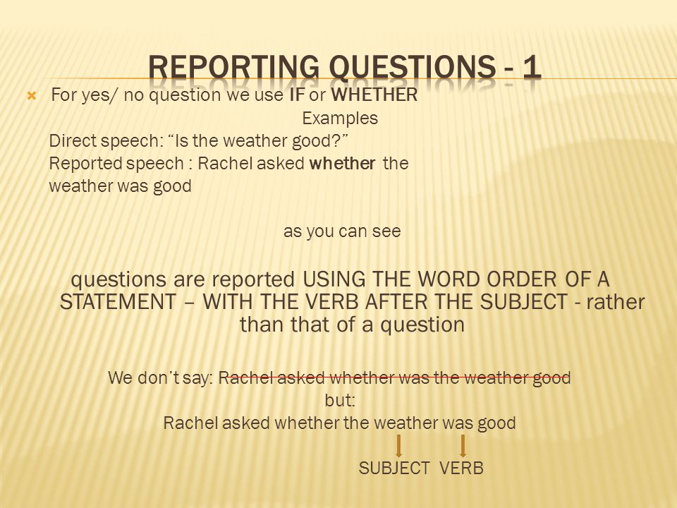 REPORTING QUESTIONS - 1 For yes/ no question we use IF or WHETHER. Examples. Direct speech: Is the weather good