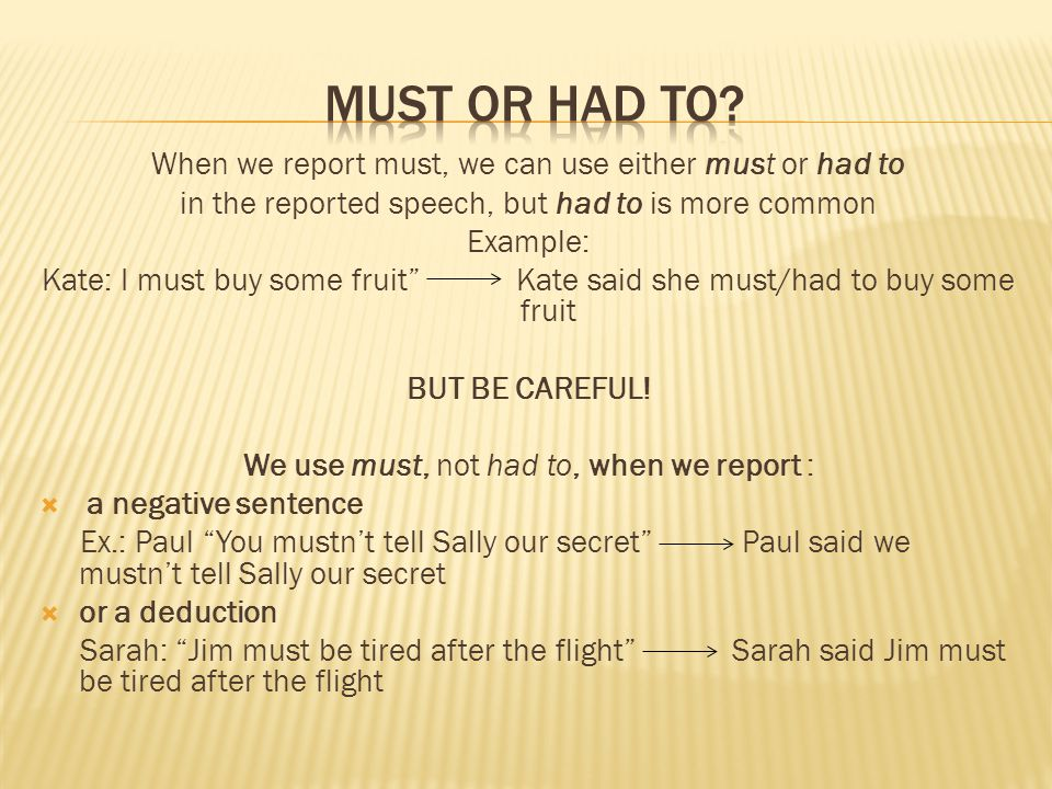 MUST or had to When we report must, we can use either must or had to