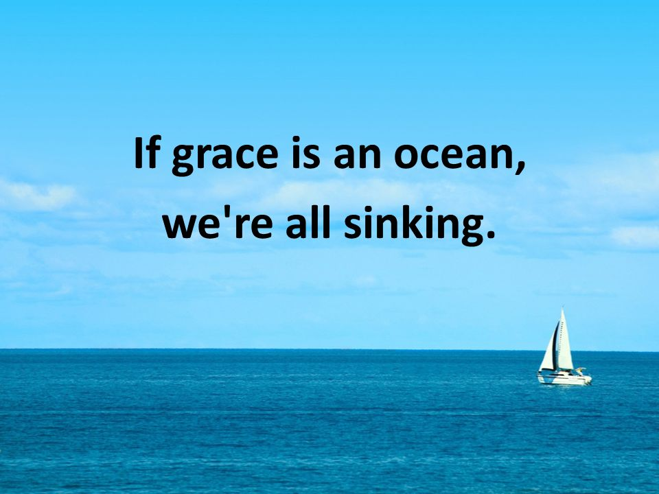 If grace is an ocean, we re all sinking.