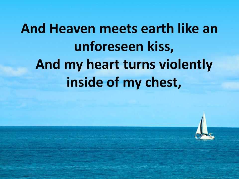 And Heaven meets earth like an unforeseen kiss, And my heart turns violently inside of my chest,