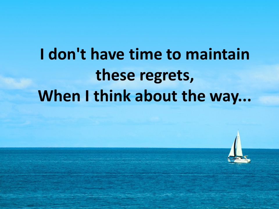 I don t have time to maintain these regrets, When I think about the way...