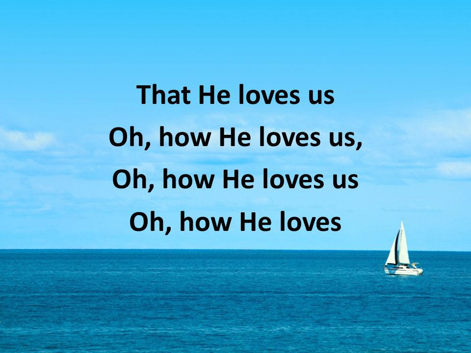 That He loves us Oh, how He loves us, Oh, how He loves us Oh, how He loves