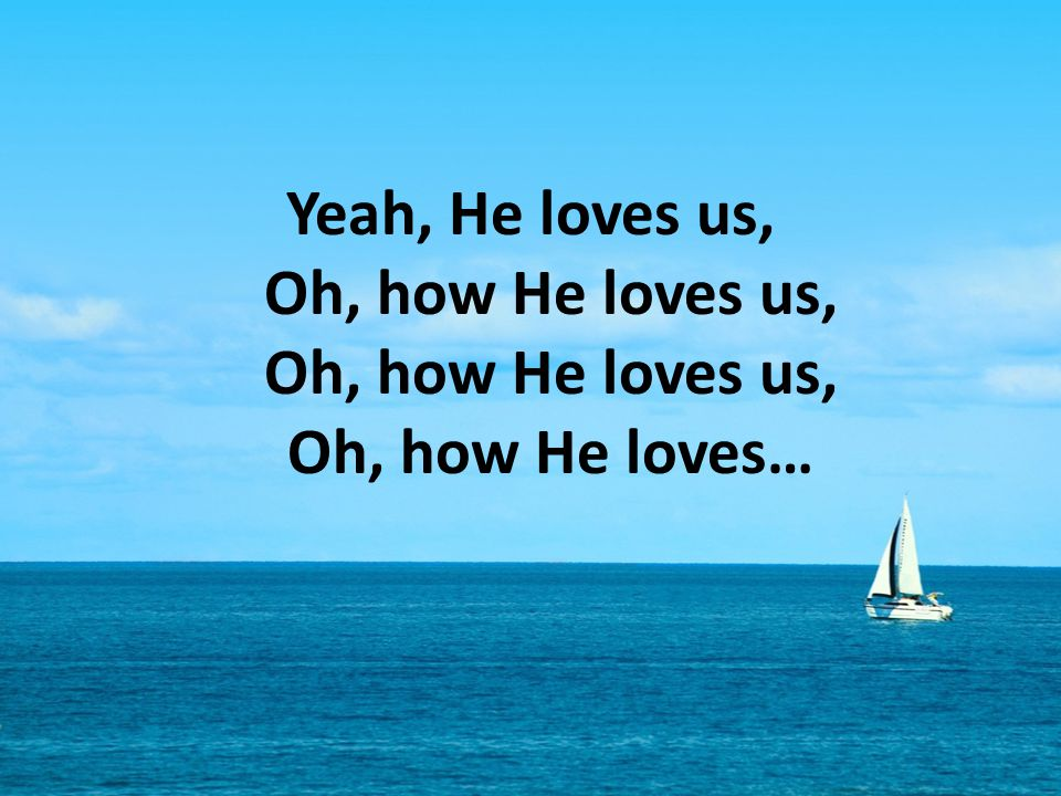 Yeah, He loves us, Oh, how He loves us, Oh, how He loves us, Oh, how He loves…