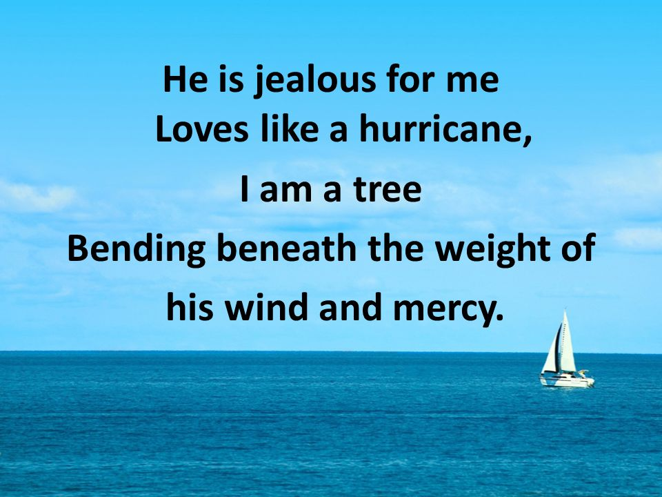 He is jealous for me Loves like a hurricane, I am a tree Bending beneath the weight of his wind and mercy.