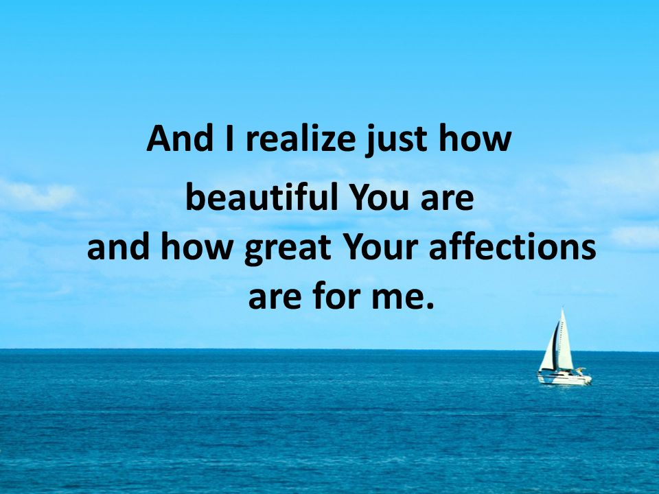 And I realize just how beautiful You are and how great Your affections are for me.