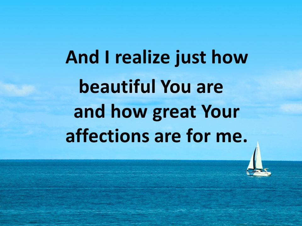 beautiful You are and how great Your affections are for me.