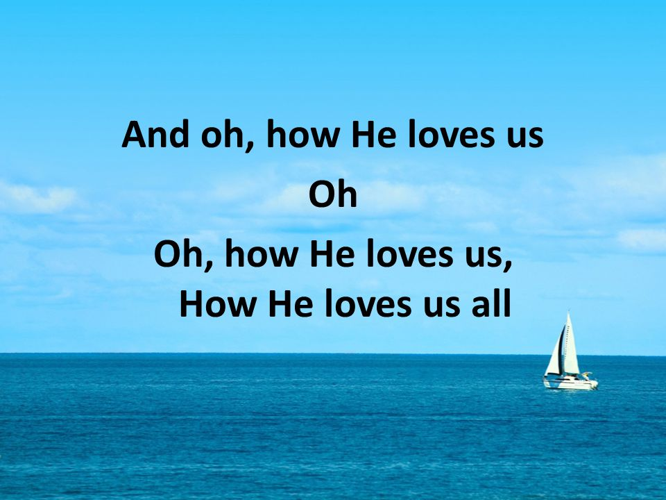 And oh, how He loves us Oh Oh, how He loves us, How He loves us all