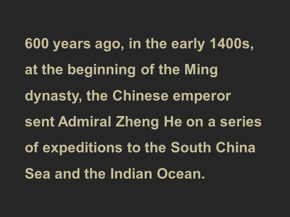 600 years ago, in the early 1400s, at the beginning of the Ming dynasty, the Chinese emperor sent Admiral Zheng He on a series of expeditions to the South China Sea and the Indian Ocean.