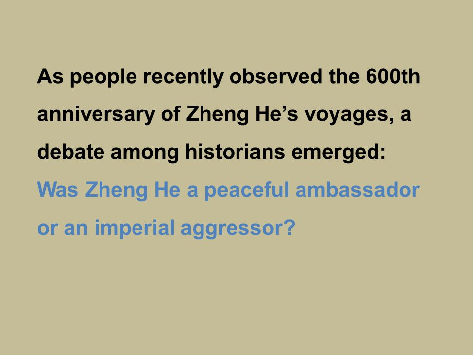 As people recently observed the 600th anniversary of Zheng He's voyages, a debate among historians emerged: Was Zheng He a peaceful ambassador or an imperial aggressor