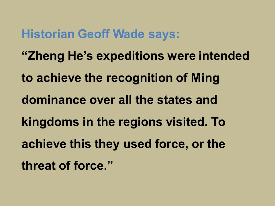 Historian Geoff Wade says: Zheng He's expeditions were intended to achieve the recognition of Ming dominance over all the states and kingdoms in the regions visited.