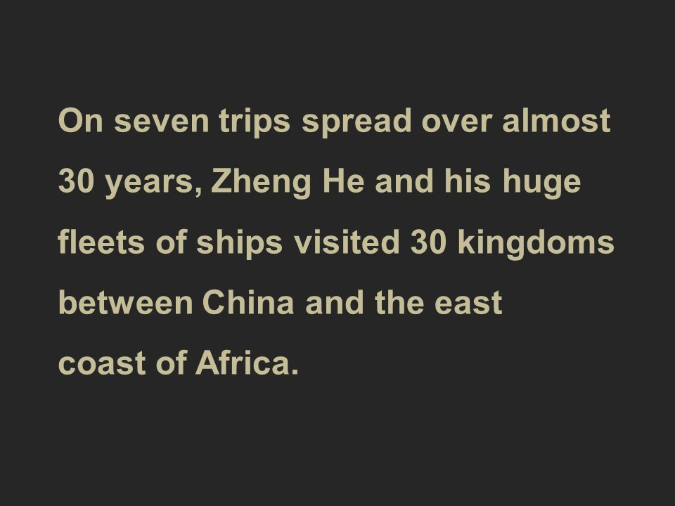 On seven trips spread over almost 30 years, Zheng He and his huge fleets of ships visited 30 kingdoms between China and the east coast of Africa.