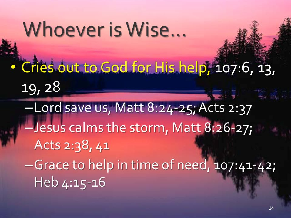 Whoever is Wise… Cries out to God for His help, 107:6, 13, 19, 28