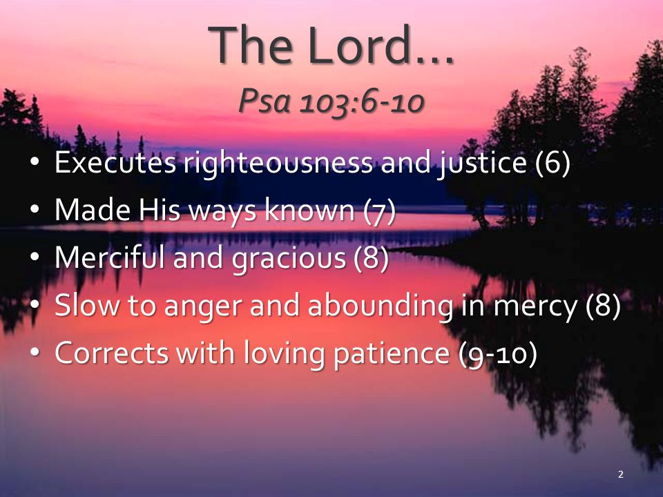 The Lord… Psa 103:6-10 Executes righteousness and justice (6)