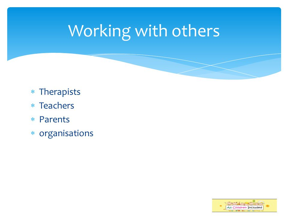 Working with others Therapists Teachers Parents organisations S