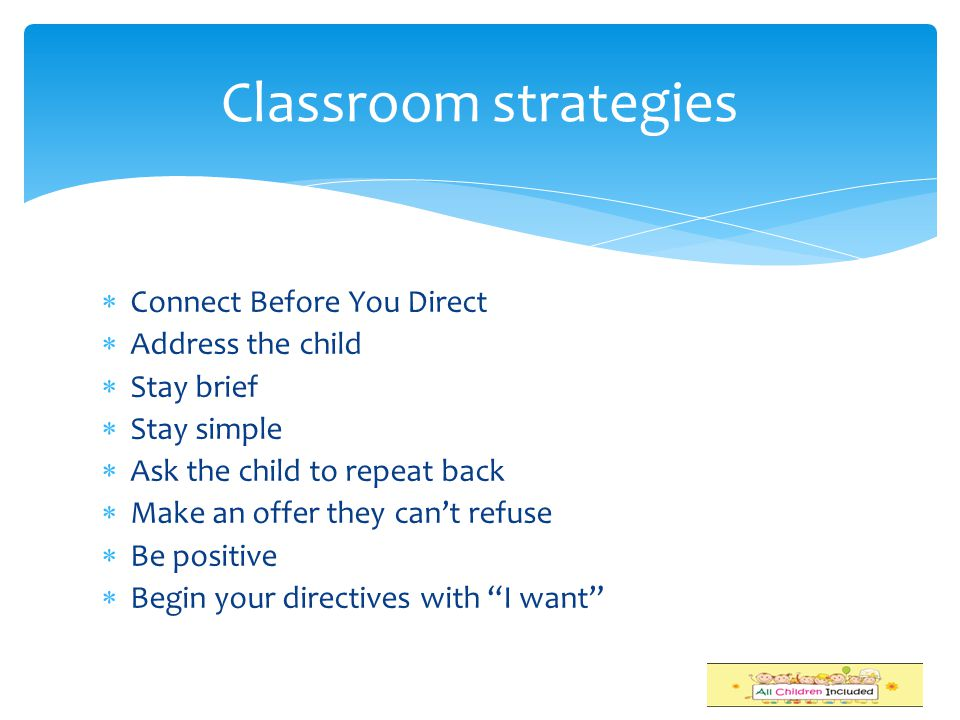 Classroom strategies Connect Before You Direct Address the child