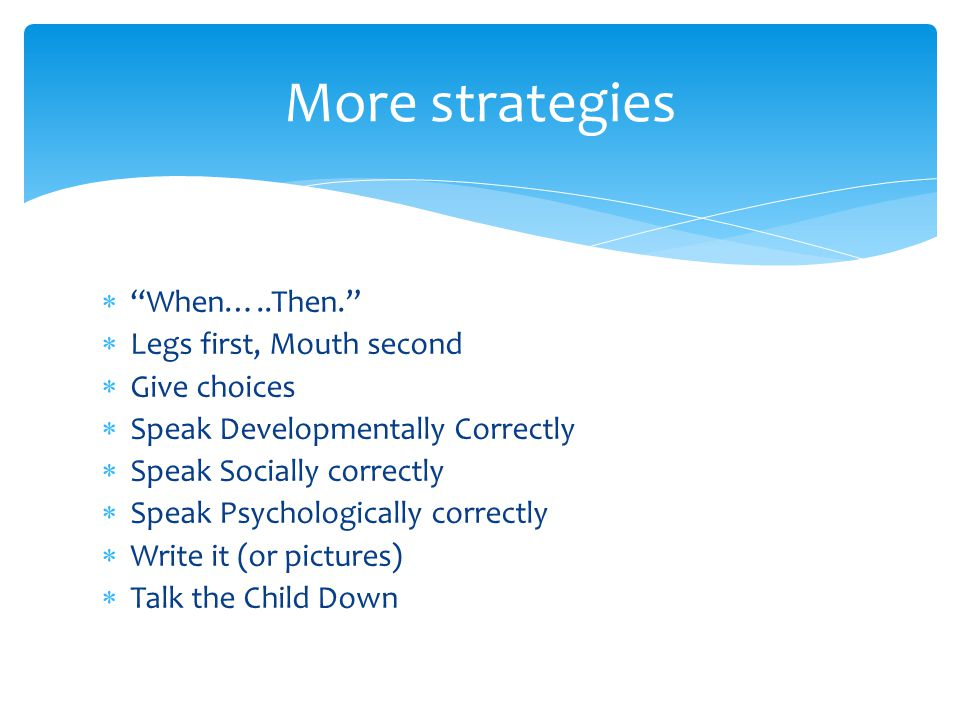 More strategies When…..Then. Legs first, Mouth second Give choices