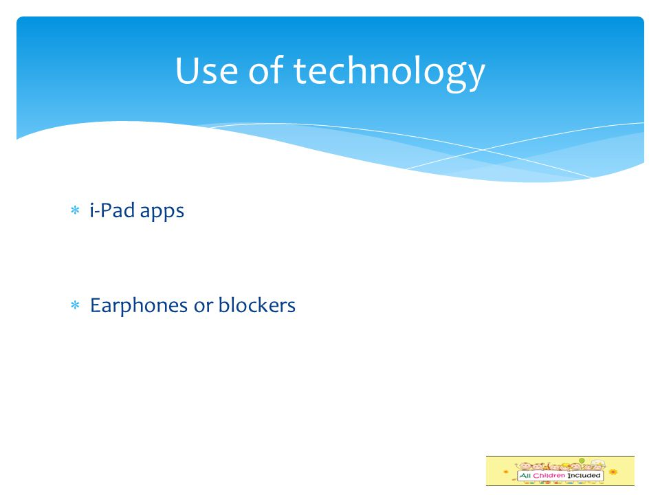 Use of technology i-Pad apps Earphones or blockers