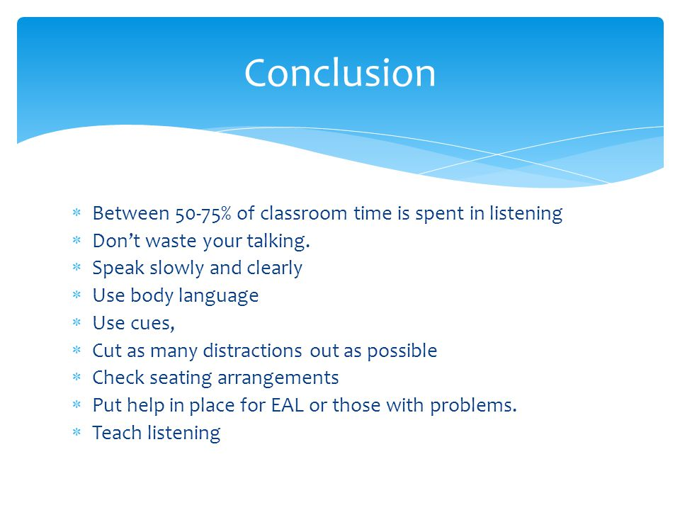 Conclusion Between 50-75% of classroom time is spent in listening