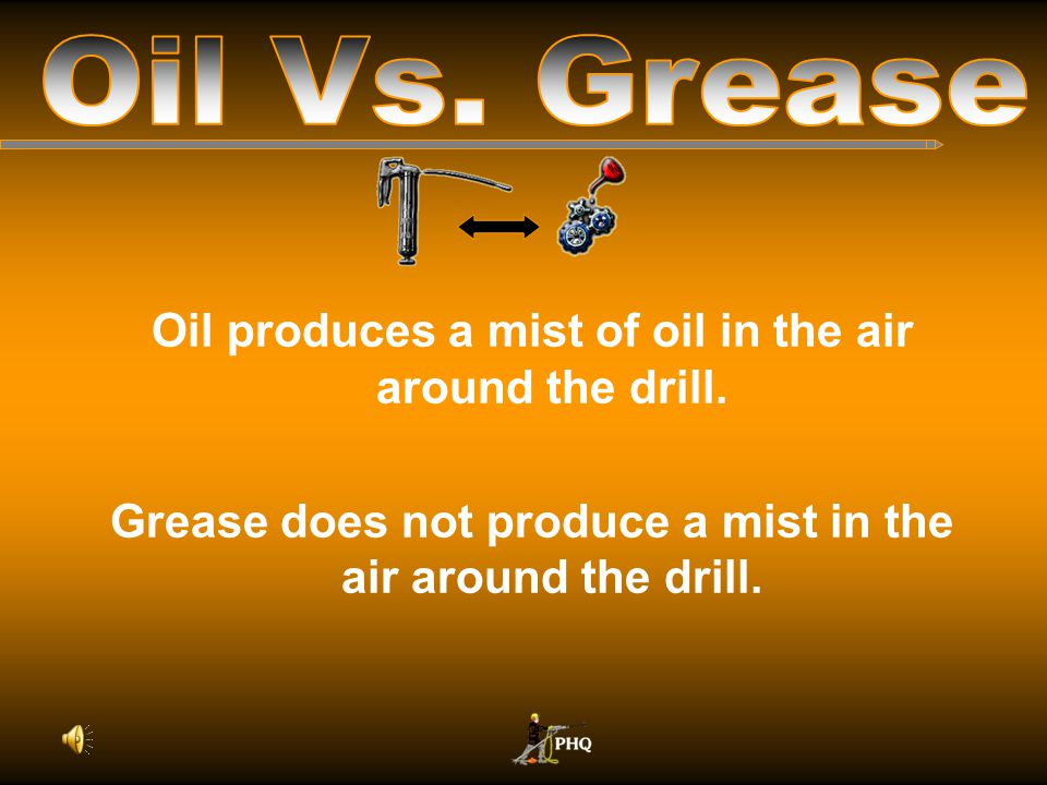 Oil Vs. Grease Oil produces a mist of oil in the air around the drill.