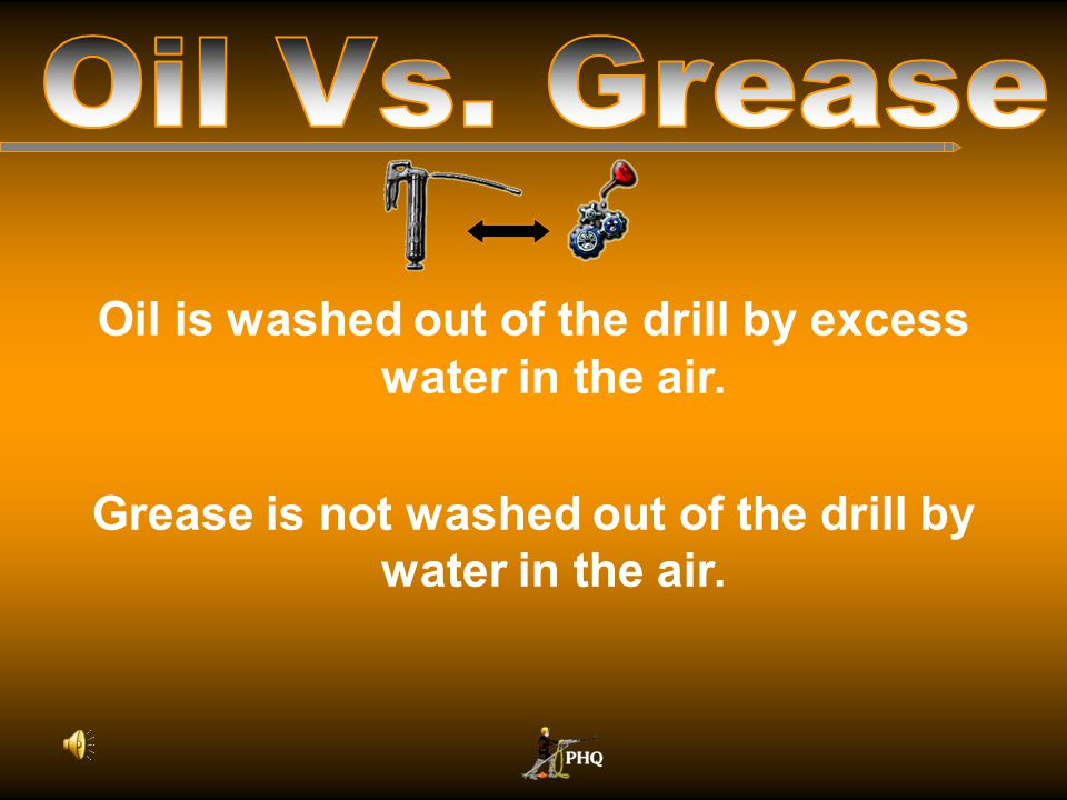 Oil Vs. Grease Oil is washed out of the drill by excess water in the air.
