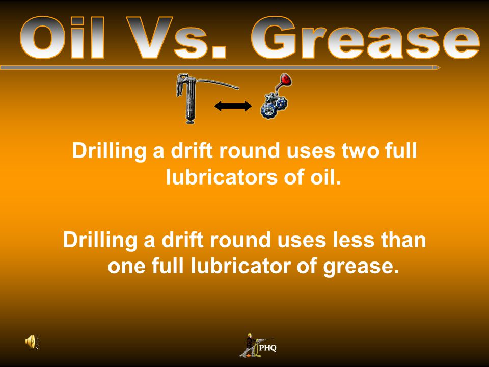 Oil Vs. Grease Drilling a drift round uses two full lubricators of oil.