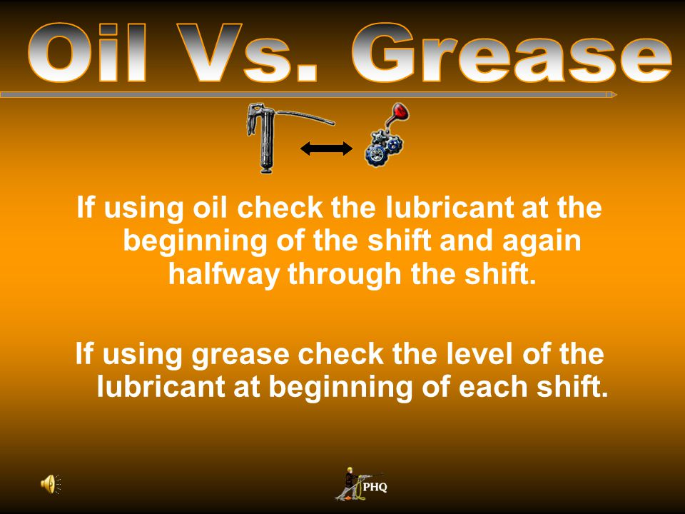 Oil Vs. Grease If using oil check the lubricant at the beginning of the shift and again halfway through the shift.