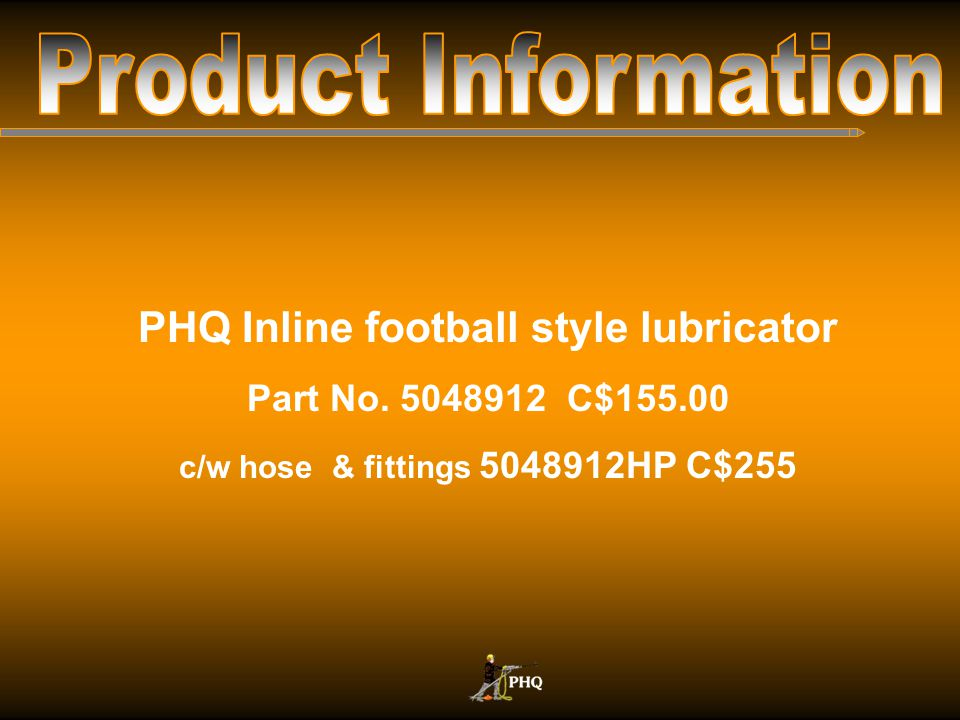 Product Information PHQ Inline football style lubricator
