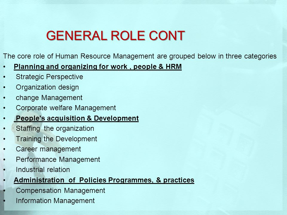 GENERAL ROLE CONT The core role of Human Resource Management are grouped below in three categories.