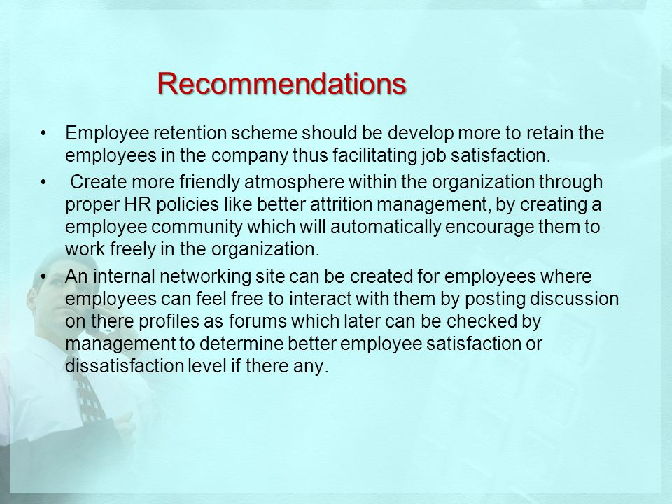 Recommendations Employee retention scheme should be develop more to retain the employees in the company thus facilitating job satisfaction.