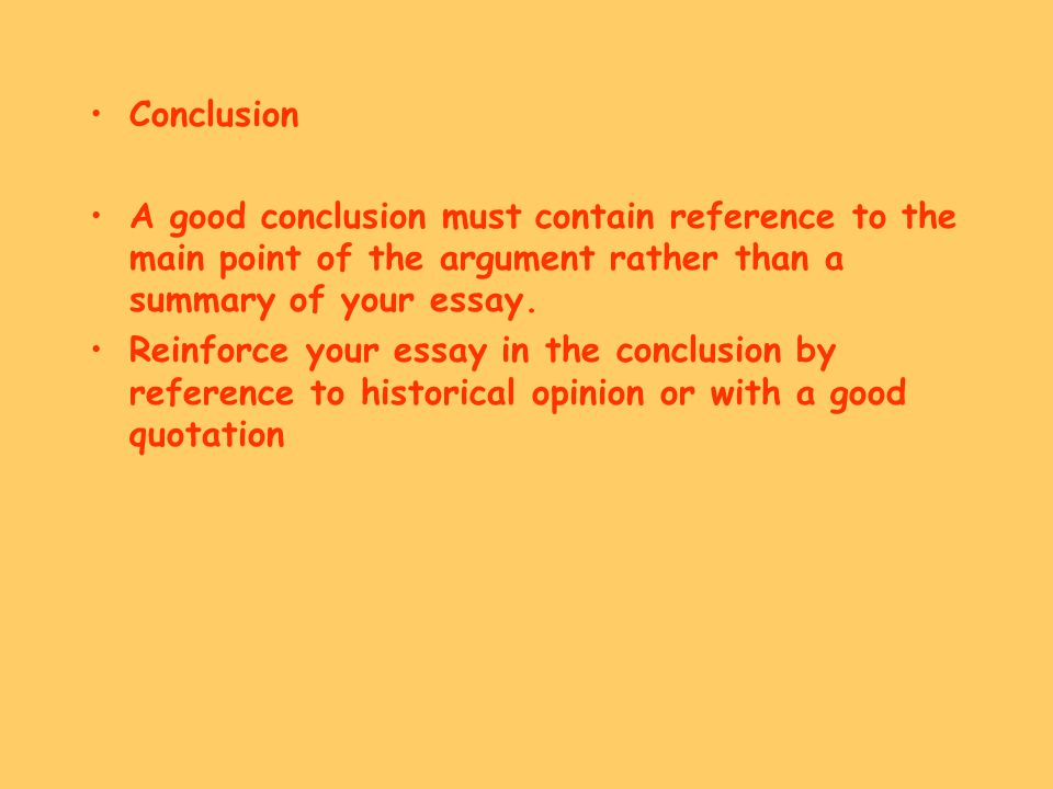 Conclusion A good conclusion must contain reference to the main point of the argument rather than a summary of your essay.