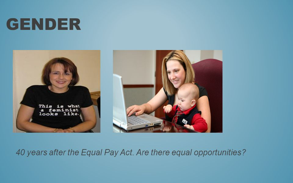 40 years after the Equal Pay Act. Are there equal opportunities