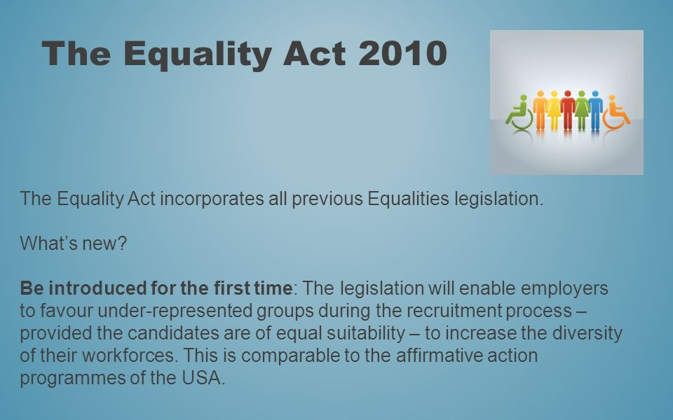The Equality Act 2010 The Equality Act incorporates all previous Equalities legislation. What's new
