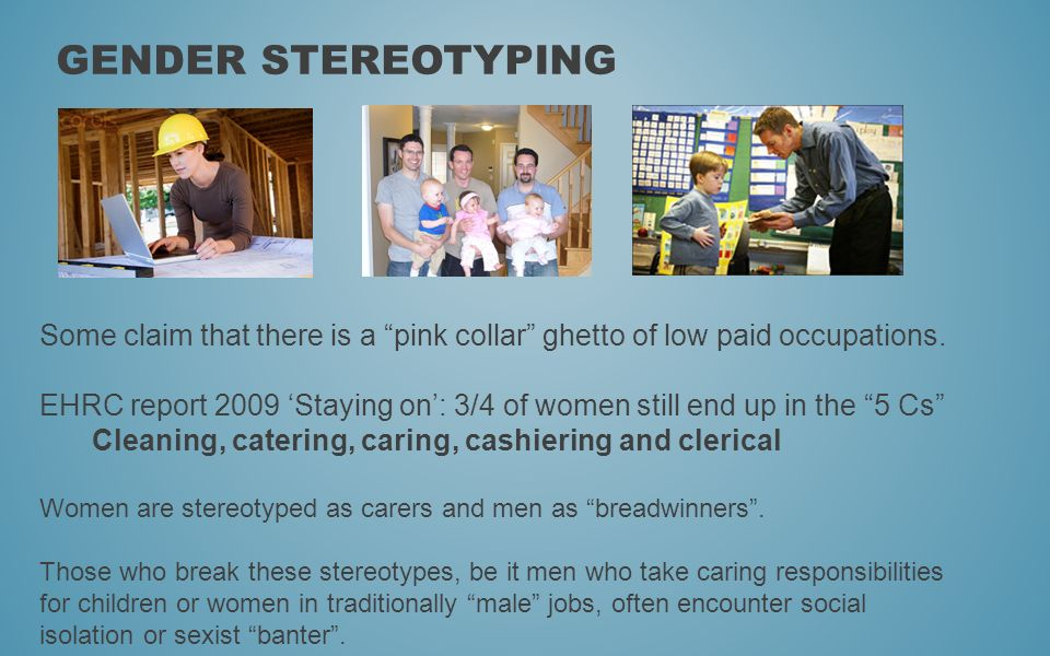 Gender Stereotyping Some claim that there is a pink collar ghetto of low paid occupations.