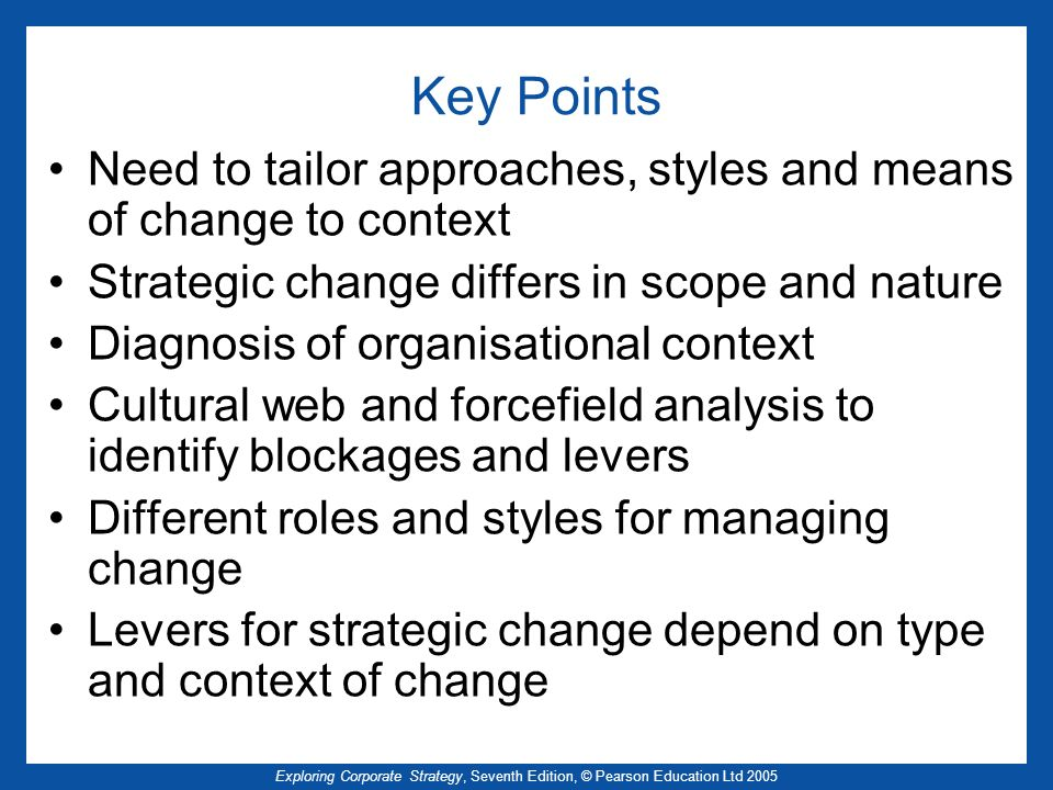 Key Points Need to tailor approaches, styles and means of change to context. Strategic change differs in scope and nature.