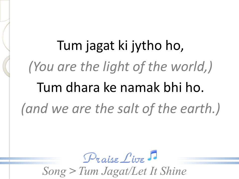 Tum jagat ki jytho ho, (You are the light of the world,) Tum dhara ke namak bhi ho. (and we are the salt of the earth.)