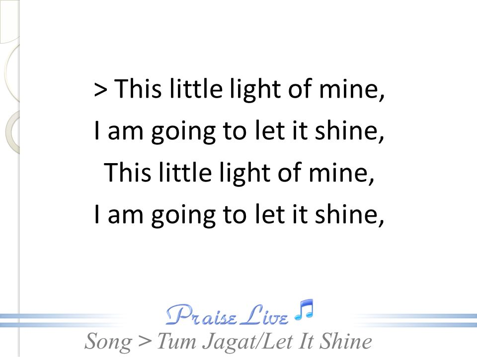 > This little light of mine, I am going to let it shine, This little light of mine,