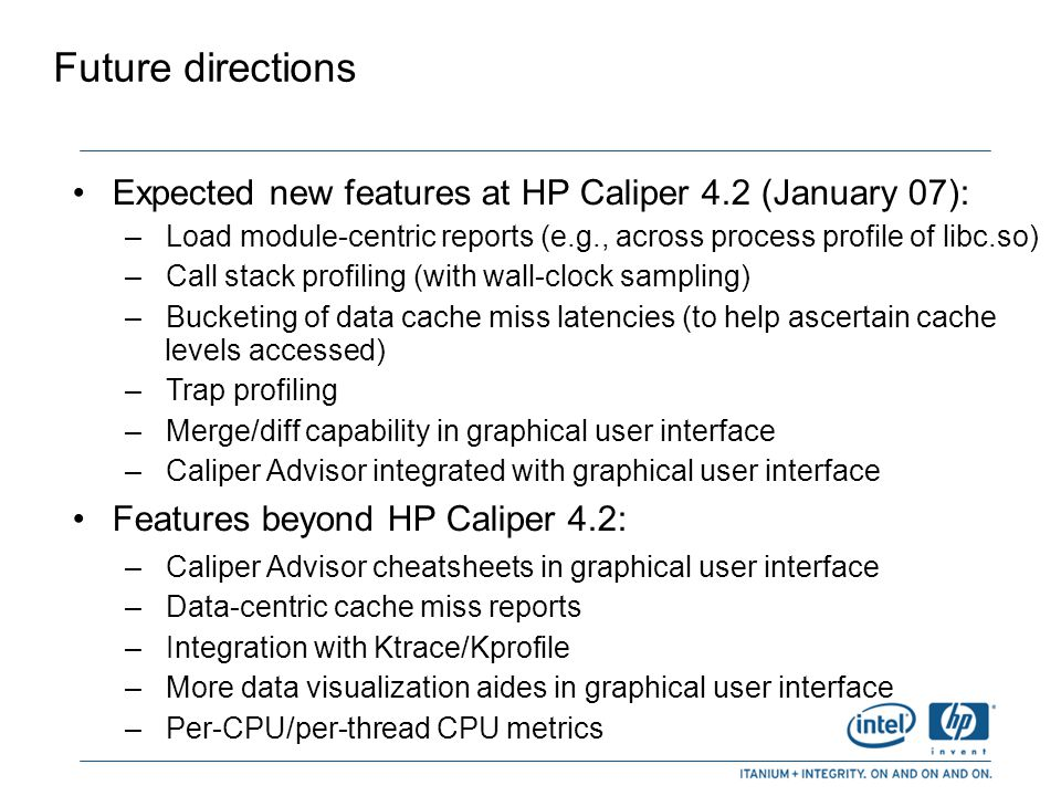 Future directions Expected new features at HP Caliper 4.2 (January 07): Load module-centric reports (e.g., across process profile of libc.so)