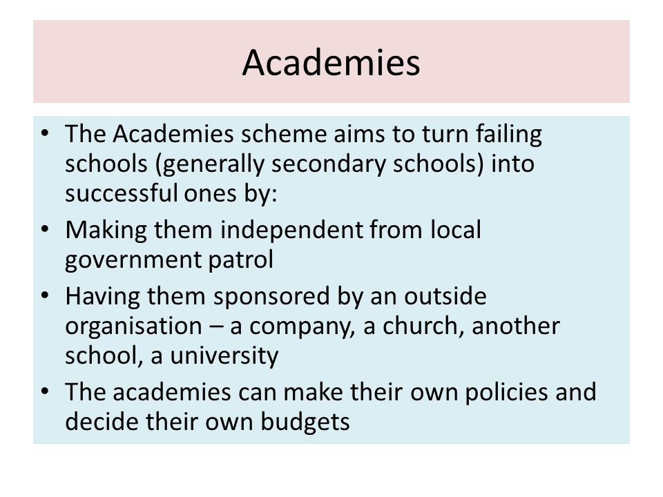 Academies The Academies scheme aims to turn failing schools (generally secondary schools) into successful ones by: