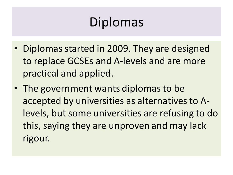 Diplomas Diplomas started in 2009. They are designed to replace GCSEs and A-levels and are more practical and applied.