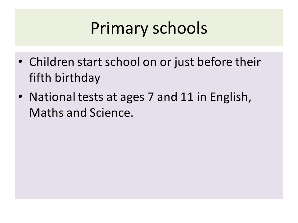 Primary schools Children start school on or just before their fifth birthday.
