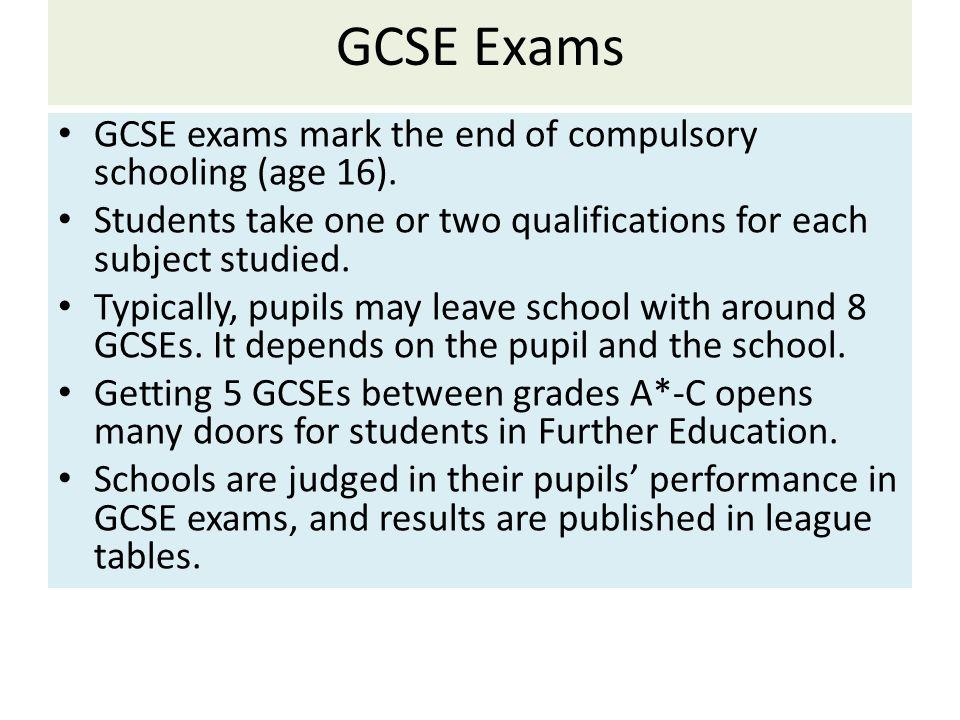 GCSE Exams GCSE exams mark the end of compulsory schooling (age 16).