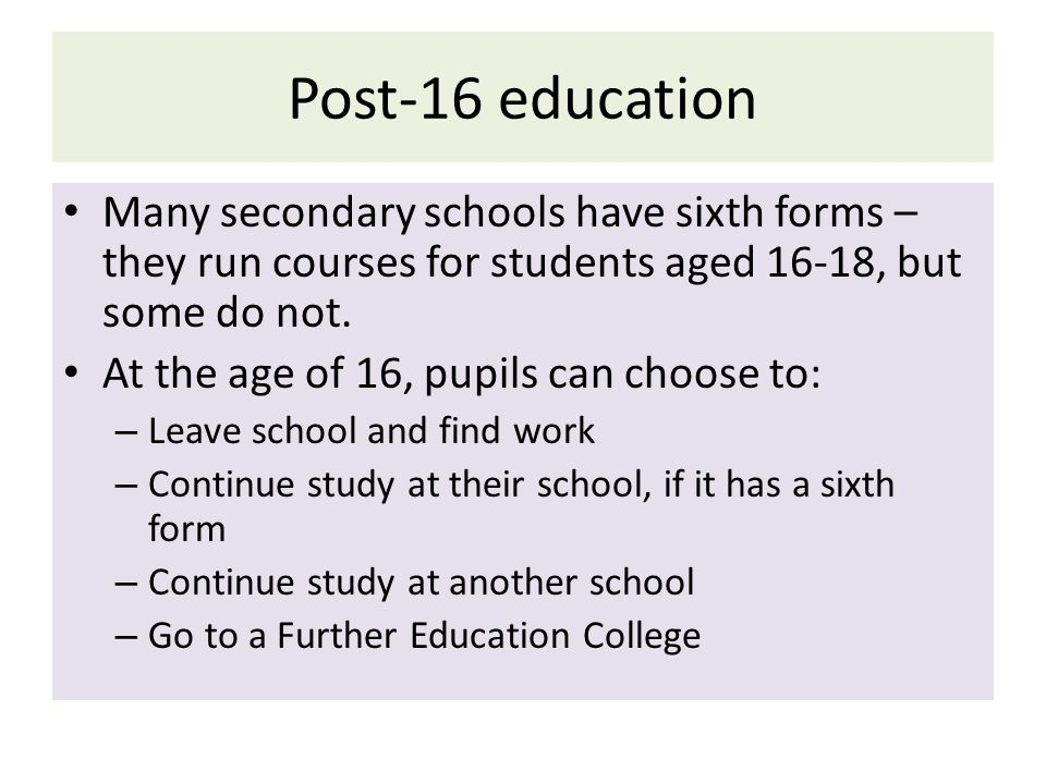 Post-16 education Many secondary schools have sixth forms – they run courses for students aged 16-18, but some do not.