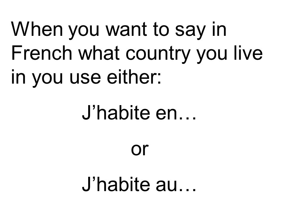 When you want to say in French what country you live in you use either: