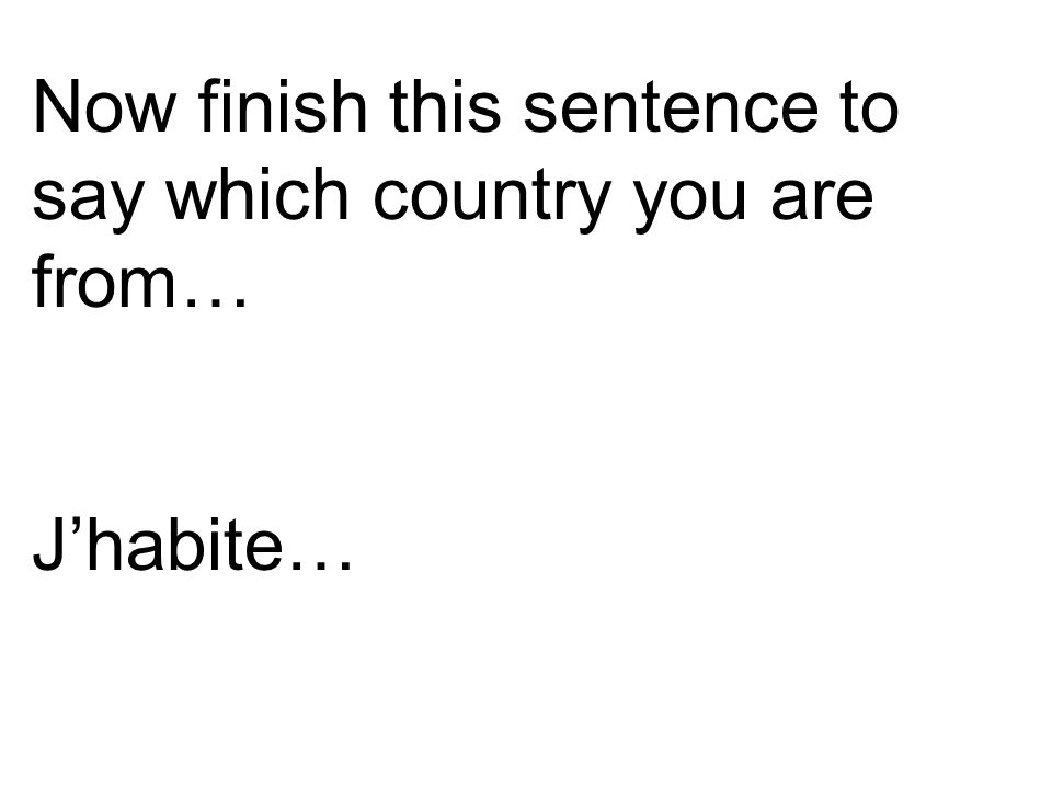 Now finish this sentence to say which country you are from…