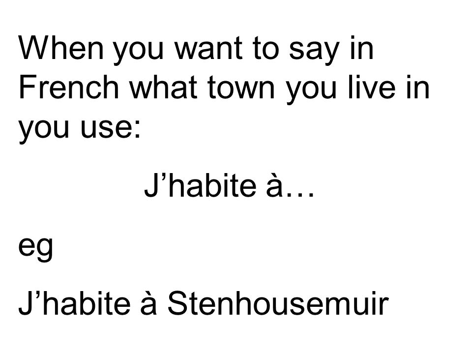 When you want to say in French what town you live in you use: