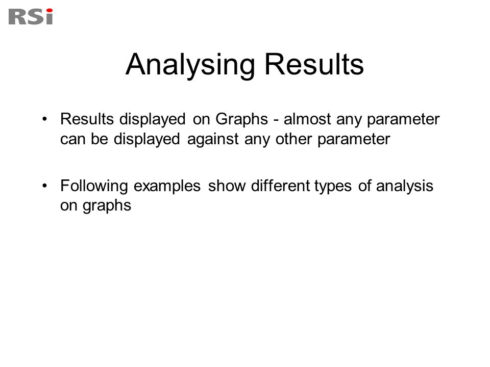 Analysing Results Results displayed on Graphs - almost any parameter can be displayed against any other parameter.