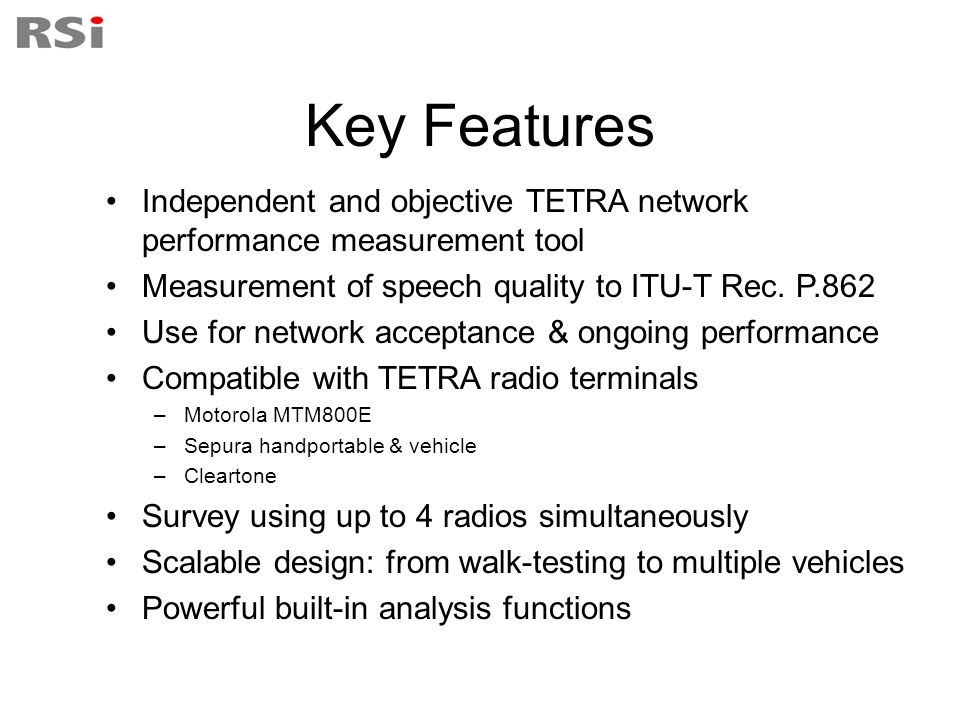 Key Features Independent and objective TETRA network performance measurement tool. Measurement of speech quality to ITU-T Rec. P.862.