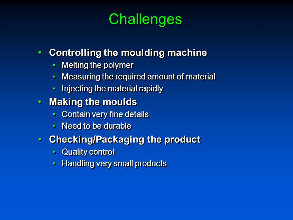 Challenges Controlling the moulding machine Making the moulds