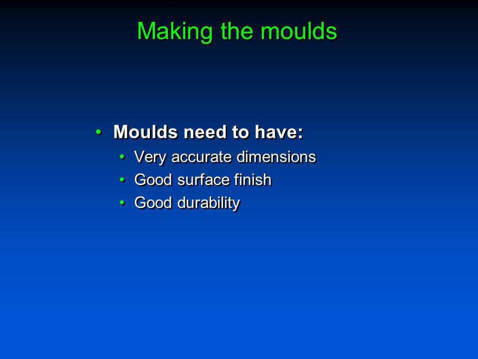 Making the moulds Moulds need to have: Very accurate dimensions